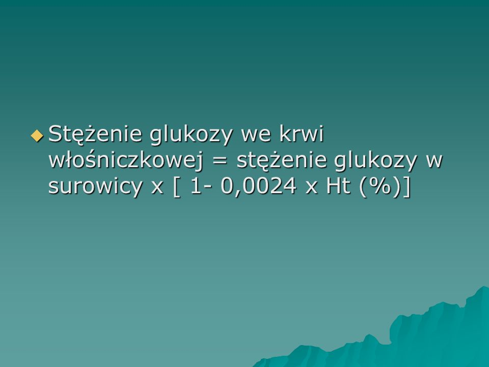 Stężenie glukozy we krwi włośniczkowej = stężenie glukozy w surowicy x [ 1- 0,0024 x Ht (%)]